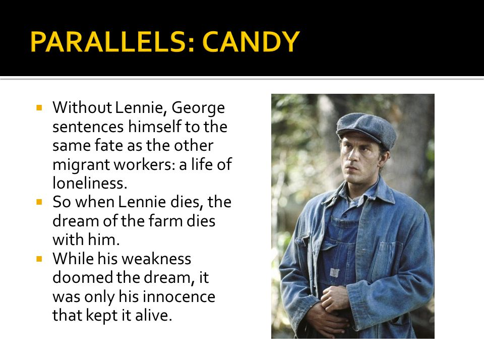 PARALLELS: CANDY Without Lennie, George sentences himself to the same fate as the other migrant workers: a life of loneliness.
