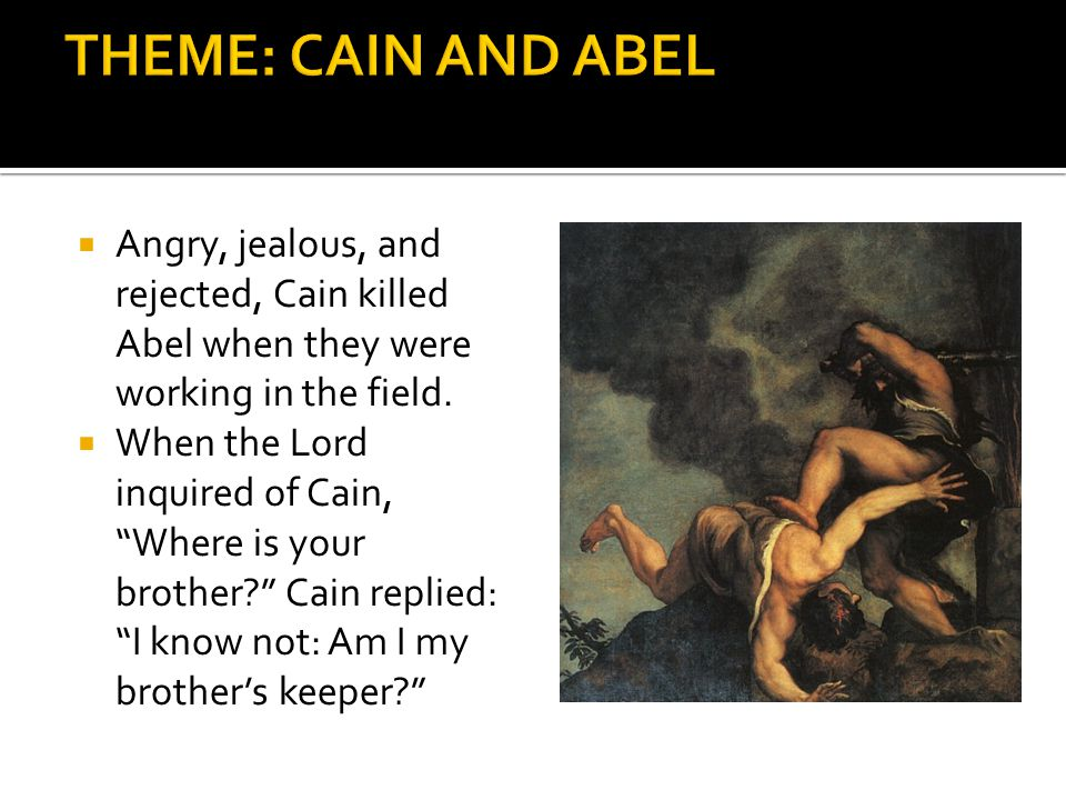THEME: CAIN AND ABEL Angry, jealous, and rejected, Cain killed Abel when they were working in the field.