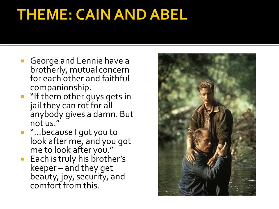 THEME: CAIN AND ABEL George and Lennie have a brotherly, mutual concern for each other and faithful companionship.
