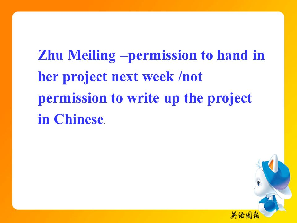 Zhu Meiling –permission to hand in her project next week /not permission to write up the project in Chinese.