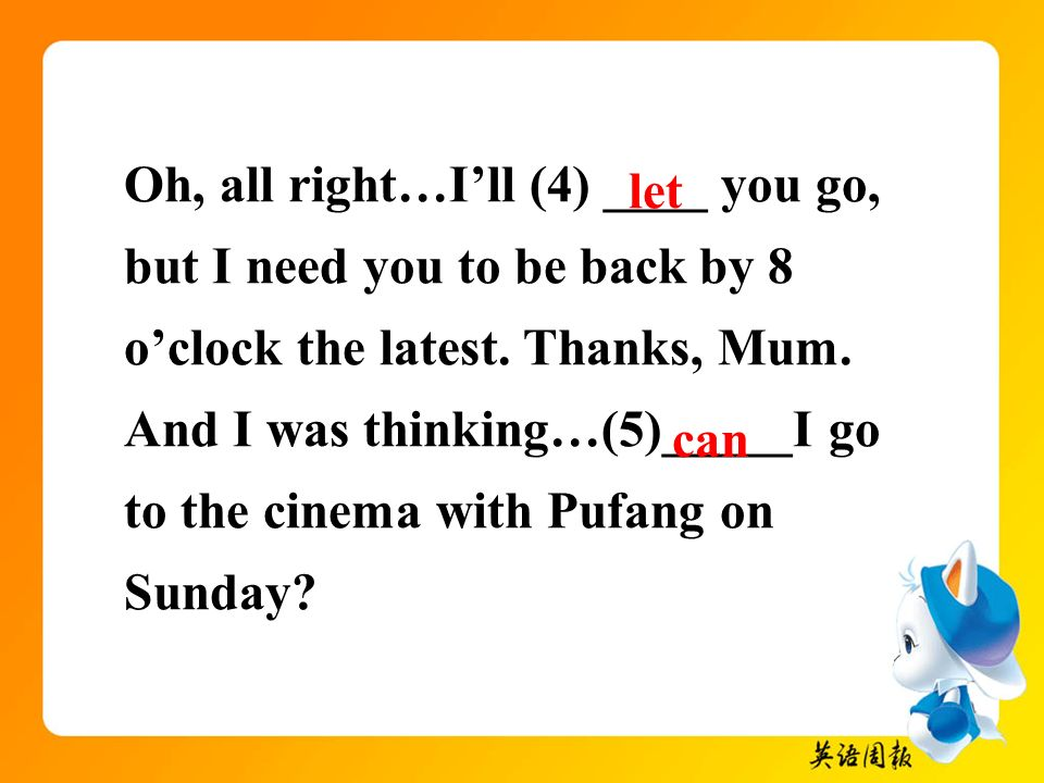 Oh, all right…I'll (4) ____ you go, but I need you to be back by 8 o'clock the latest. Thanks, Mum. And I was thinking…(5)_____I go to the cinema with Pufang on Sunday