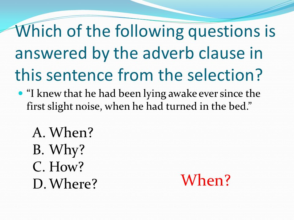 Which of the following questions is answered by the adverb clause in this sentence from the selection
