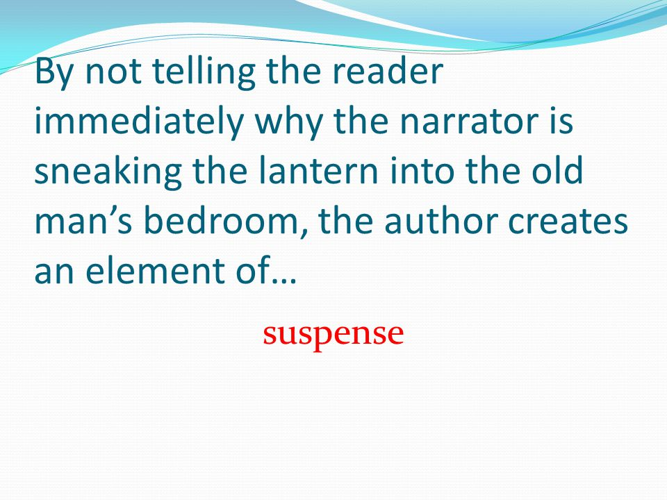 By not telling the reader immediately why the narrator is sneaking the lantern into the old man's bedroom, the author creates an element of…