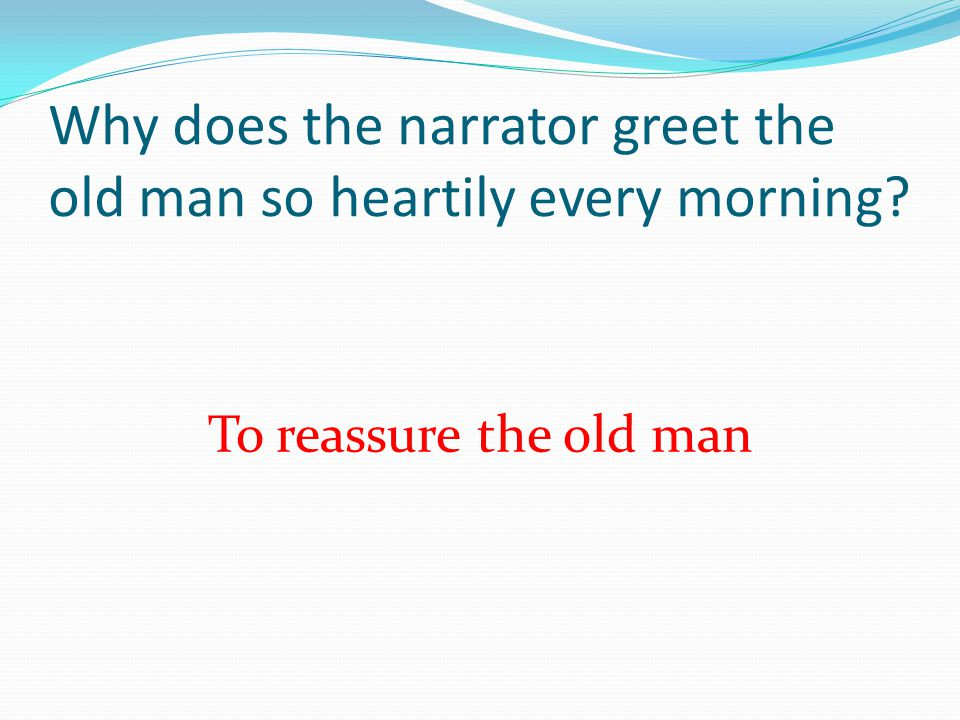 Why does the narrator greet the old man so heartily every morning