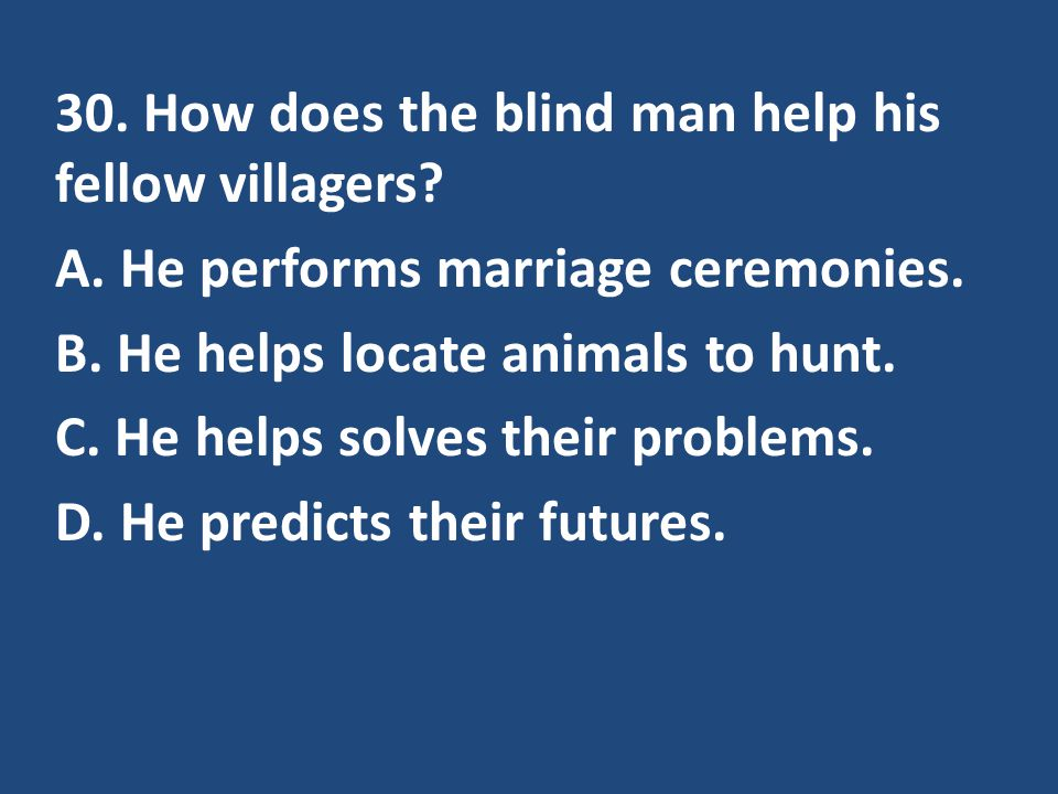 30. How does the blind man help his fellow villagers. A