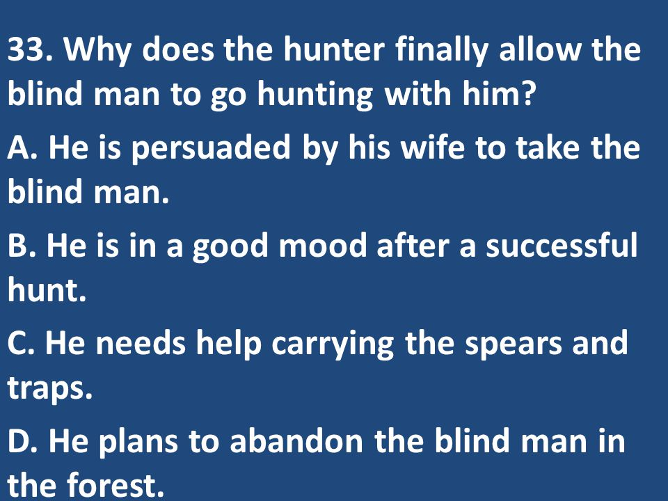 33. Why does the hunter finally allow the blind man to go hunting with him.