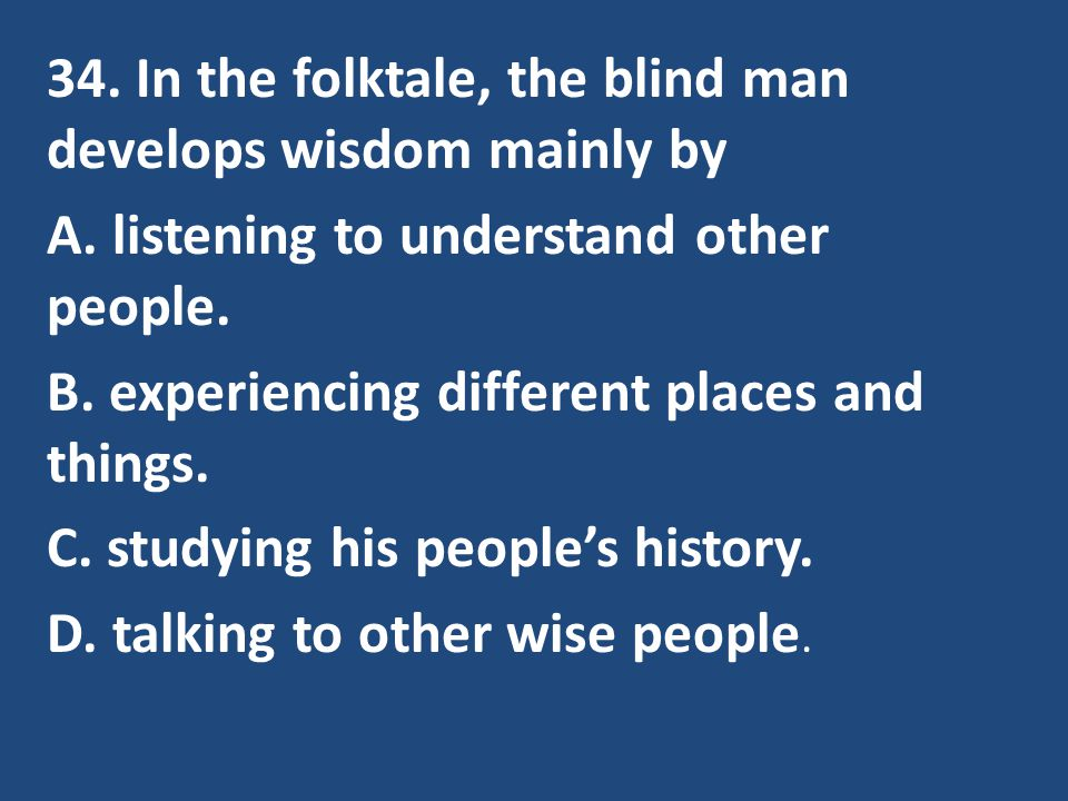 34. In the folktale, the blind man develops wisdom mainly by A