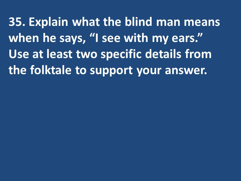 35. Explain what the blind man means when he says, I see with my ears