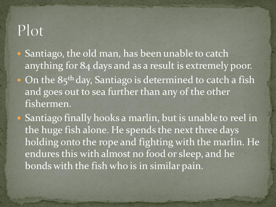 Plot Santiago, the old man, has been unable to catch anything for 84 days and as a result is extremely poor.