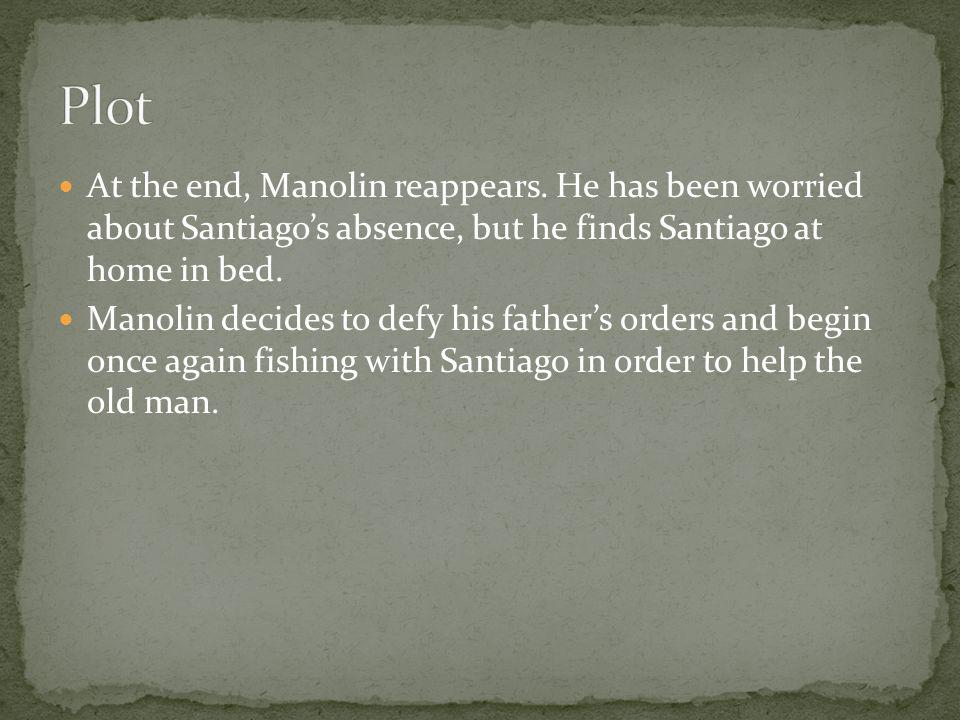 Plot At the end, Manolin reappears. He has been worried about Santiago's absence, but he finds Santiago at home in bed.