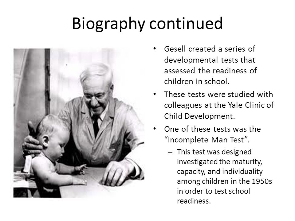 Biography continued Gesell created a series of developmental tests that assessed the readiness of children in school.