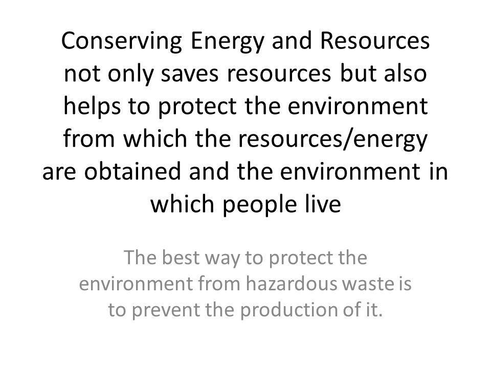 Conserving Energy and Resources not only saves resources but also helps to protect the environment from which the resources/energy are obtained and the environment in which people live
