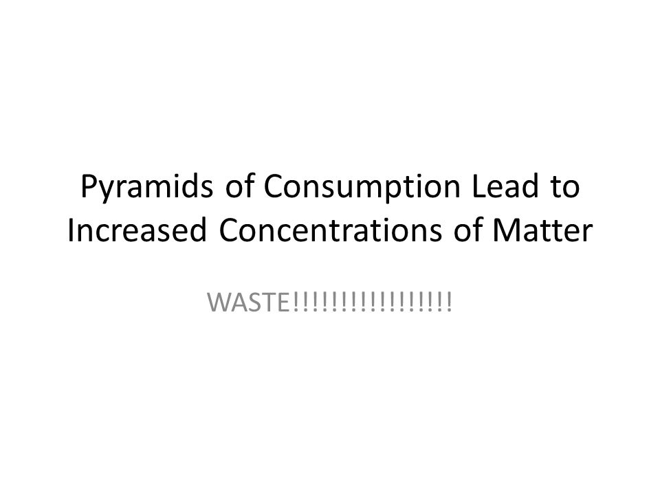 Pyramids of Consumption Lead to Increased Concentrations of Matter