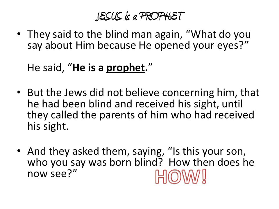 JESUS is a PROPHET They said to the blind man again, What do you say about Him because He opened your eyes He said, He is a prophet.