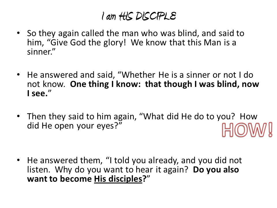 I am HIS DISCIPLE So they again called the man who was blind, and said to him, Give God the glory! We know that this Man is a sinner.