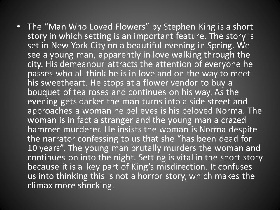 The Man Who Loved Flowers by Stephen King is a short story in which setting is an important feature.