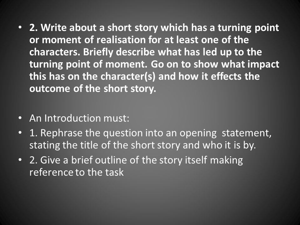 2. Write about a short story which has a turning point or moment of realisation for at least one of the characters. Briefly describe what has led up to the turning point of moment. Go on to show what impact this has on the character(s) and how it effects the outcome of the short story.