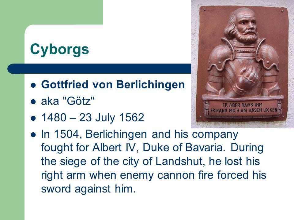 Cyborgs Gottfried von Berlichingen aka Götz 1480 – 23 July 1562
