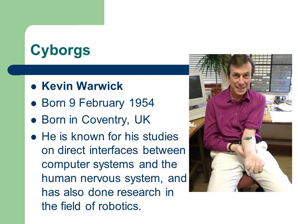 Cyborgs Kevin Warwick Born 9 February 1954 Born in Coventry, UK