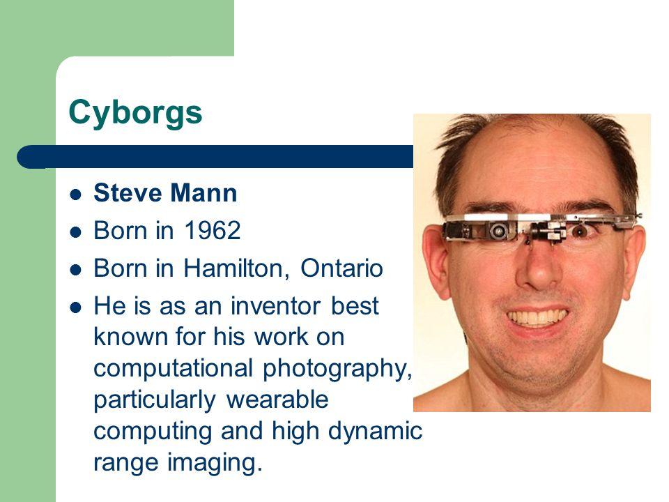 Cyborgs Steve Mann Born in 1962 Born in Hamilton, Ontario