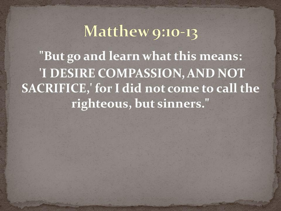 Matthew 9:10-13 But go and learn what this means: I DESIRE COMPASSION, AND NOT SACRIFICE, for I did not come to call the righteous, but sinners.