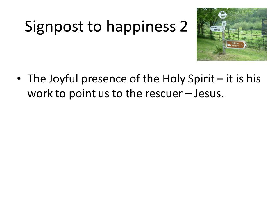 Signpost to happiness 2 The Joyful presence of the Holy Spirit – it is his work to point us to the rescuer – Jesus.