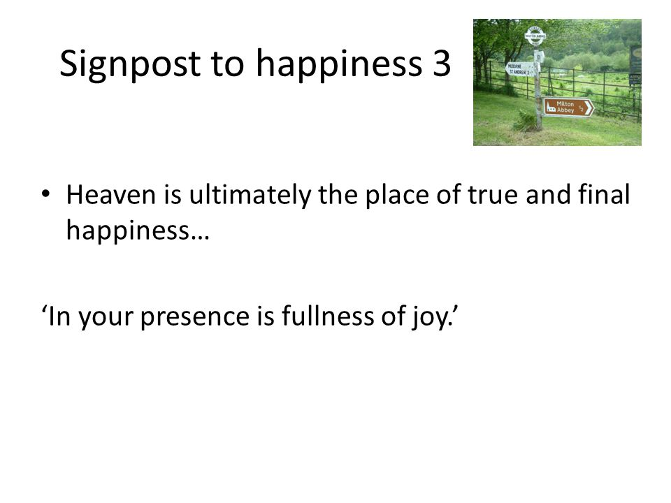 Signpost to happiness 3 Heaven is ultimately the place of true and final happiness… 'In your presence is fullness of joy.'