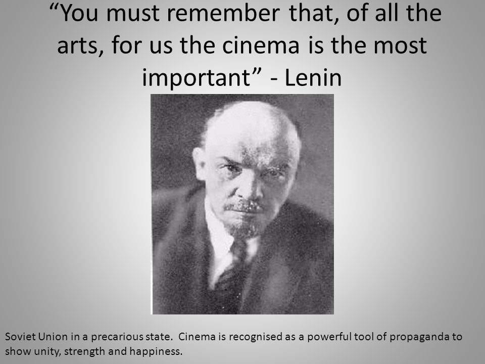 You must remember that, of all the arts, for us the cinema is the most important - Lenin