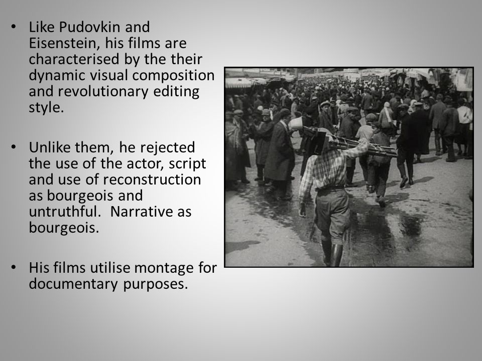 Like Pudovkin and Eisenstein, his films are characterised by the their dynamic visual composition and revolutionary editing style.