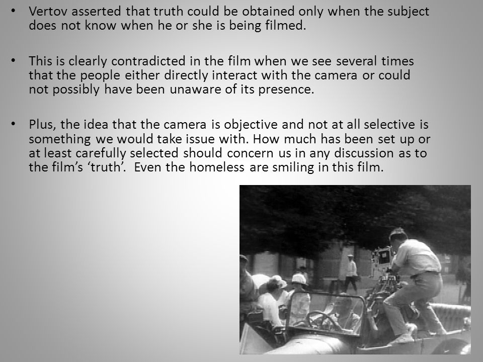 Vertov asserted that truth could be obtained only when the subject does not know when he or she is being filmed.