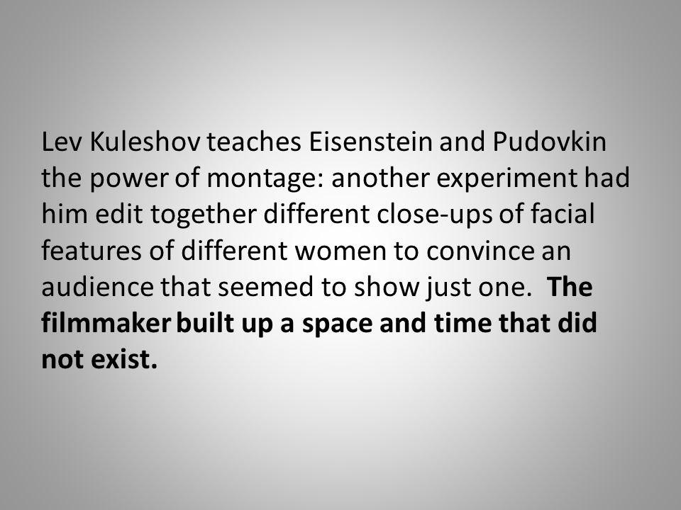 Lev Kuleshov teaches Eisenstein and Pudovkin the power of montage: another experiment had him edit together different close-ups of facial features of different women to convince an audience that seemed to show just one.