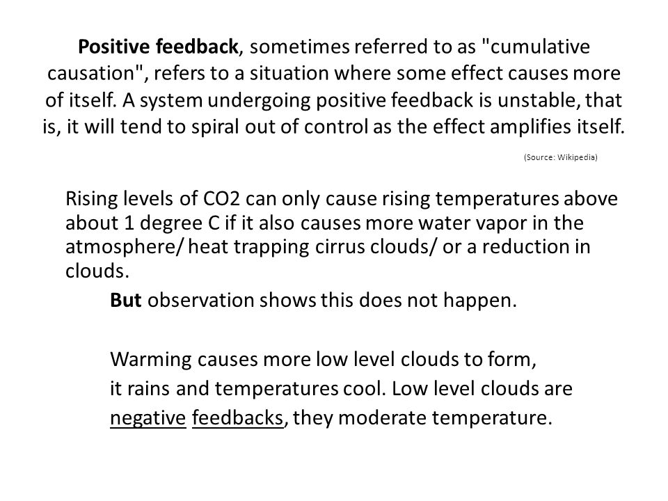 Positive feedback, sometimes referred to as cumulative causation , refers to a situation where some effect causes more of itself. A system undergoing positive feedback is unstable, that is, it will tend to spiral out of control as the effect amplifies itself. (Source: Wikipedia)