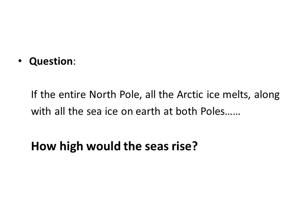 Question: If the entire North Pole, all the Arctic ice melts, along. with all the sea ice on earth at both Poles……