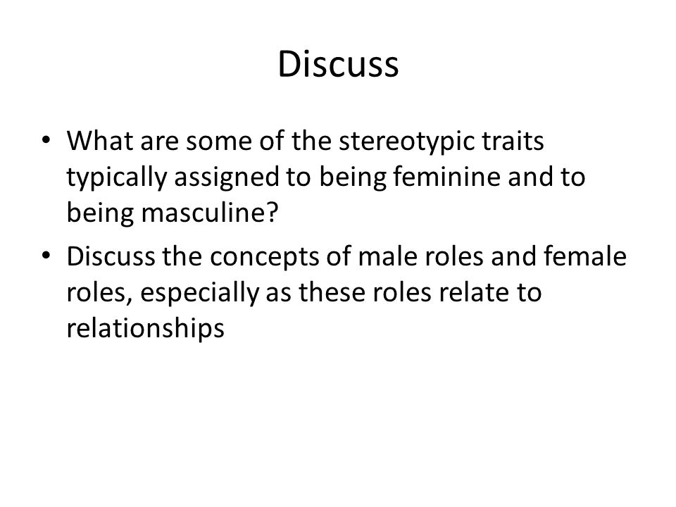 Discuss What are some of the stereotypic traits typically assigned to being feminine and to being masculine