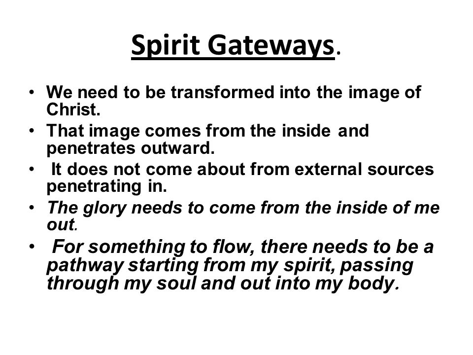 Spirit Gateways. We need to be transformed into the image of Christ. That image comes from the inside and penetrates outward.