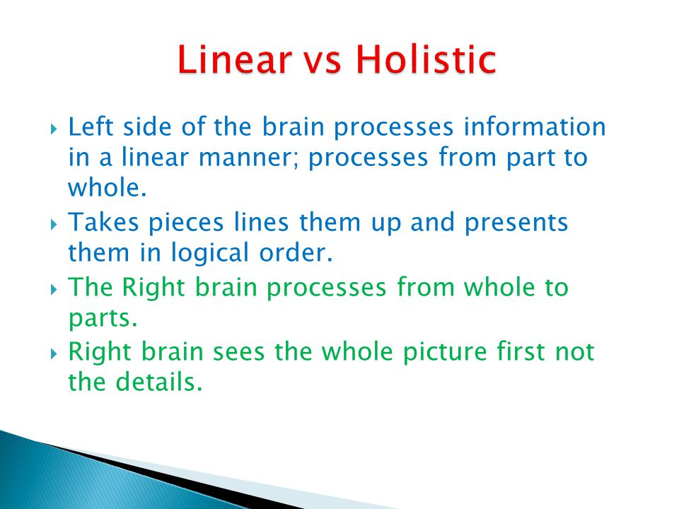 Linear vs Holistic Left side of the brain processes information in a linear manner; processes from part to whole.