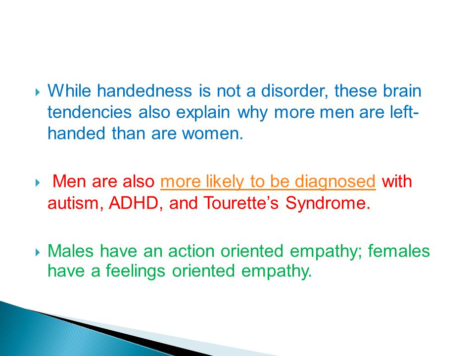 While handedness is not a disorder, these brain tendencies also explain why more men are left- handed than are women.