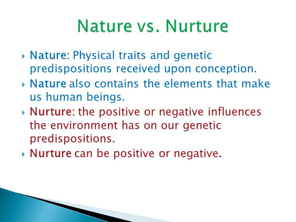 Nature vs. Nurture Nature: Physical traits and genetic predispositions received upon conception.