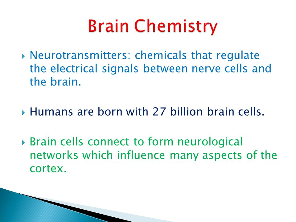 Brain Chemistry Neurotransmitters: chemicals that regulate the electrical signals between nerve cells and the brain.