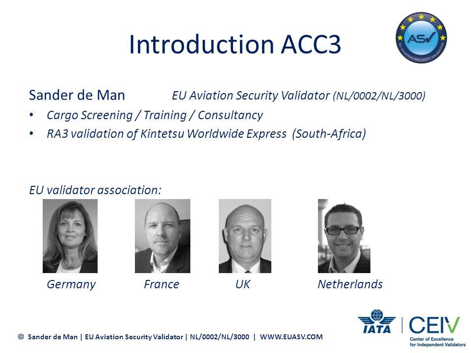 Introduction ACC3 Sander de Man EU Aviation Security Validator (NL/0002/NL/3000) Cargo Screening / Training / Consultancy.