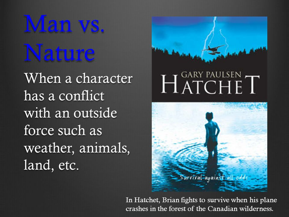 Man vs. Nature When a character has a conflict with an outside force such as weather, animals, land, etc.