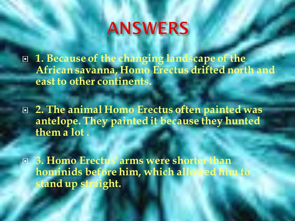 ANSWERS 1. Because of the changing landscape of the African savanna, Homo Erectus drifted north and east to other continents.