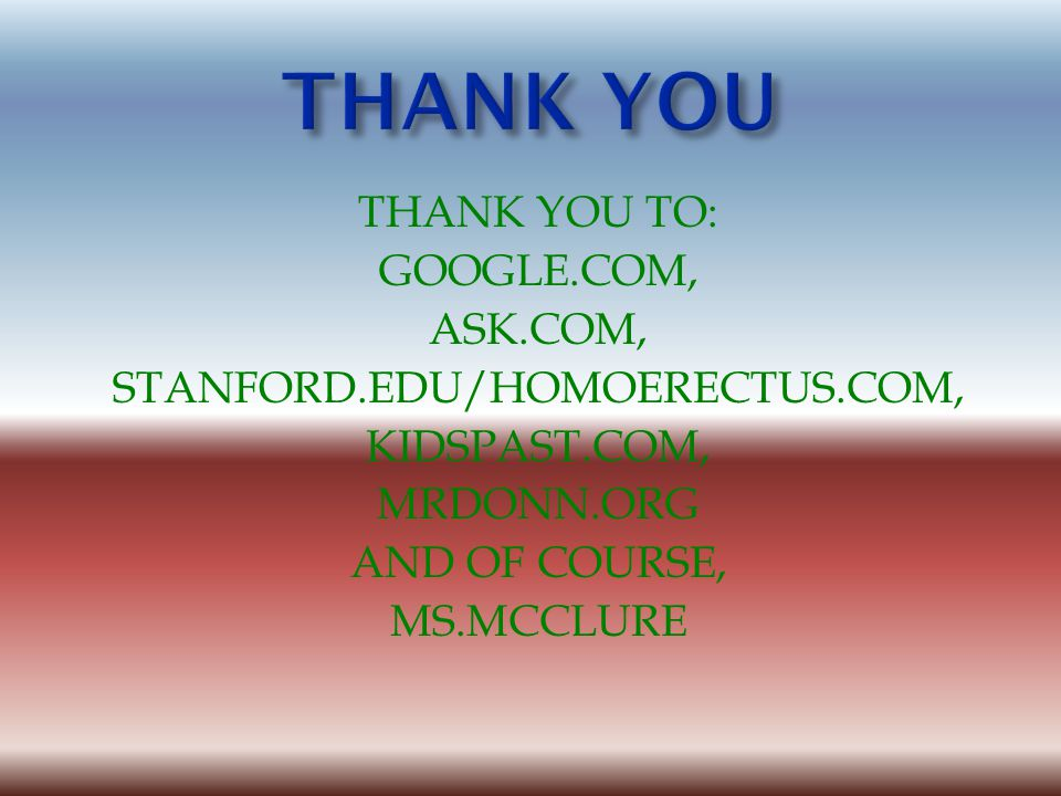 THANK YOU THANK YOU TO: GOOGLE.COM, ASK.COM, STANFORD.EDU/HOMOERECTUS.COM, KIDSPAST.COM, MRDONN.ORG AND OF COURSE, MS.MCCLURE