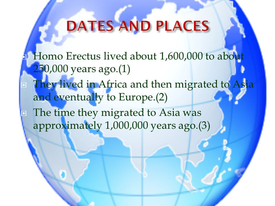 DATES AND PLACES Homo Erectus lived about 1,600,000 to about 250,000 years ago.(1)