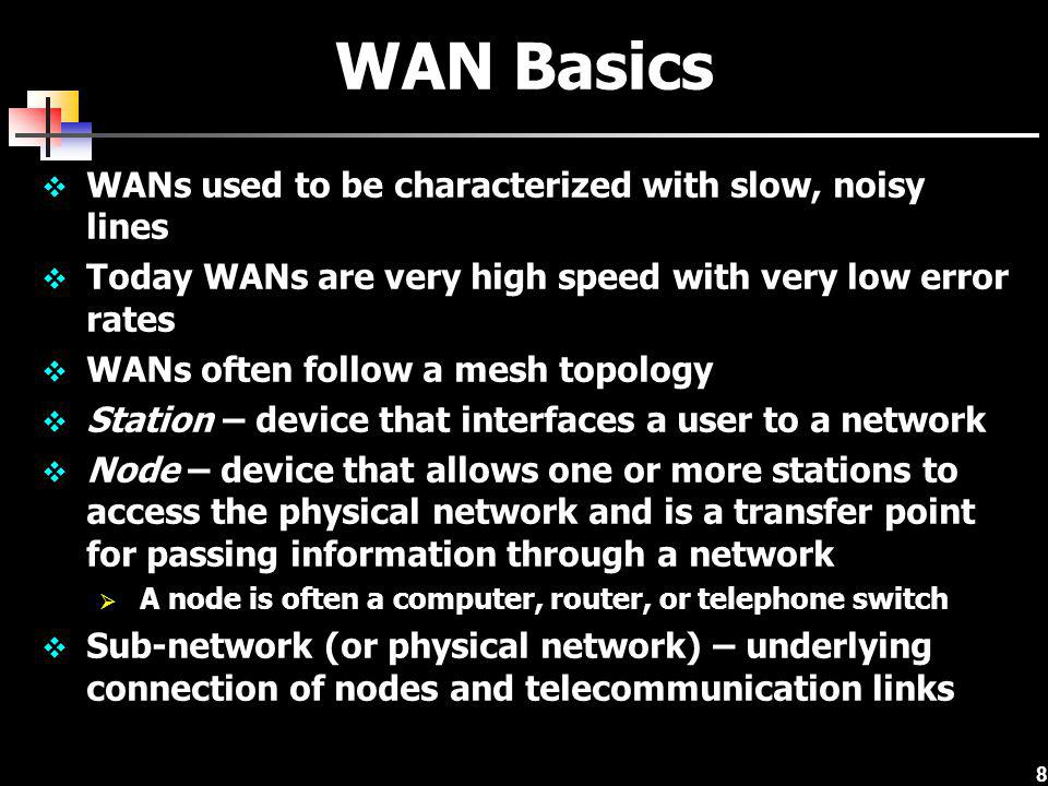 WAN Basics WANs used to be characterized with slow, noisy lines