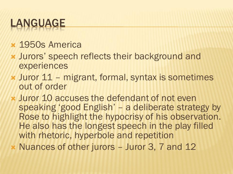 language 1950s America. Jurors' speech reflects their background and experiences. Juror 11 – migrant, formal, syntax is sometimes out of order.