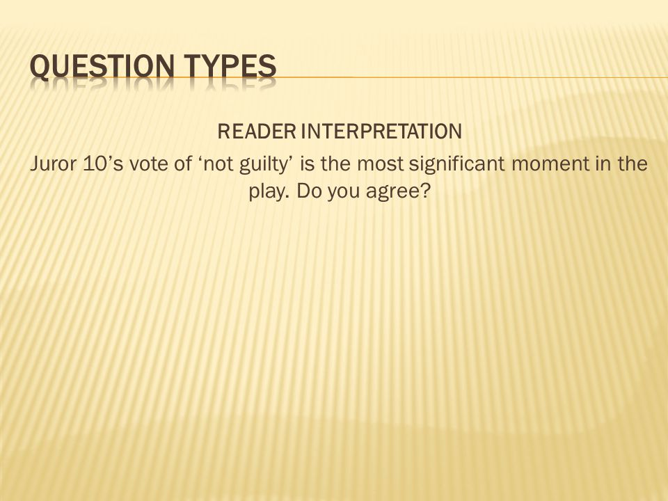 Question types READER INTERPRETATION Juror 10's vote of 'not guilty' is the most significant moment in the play.
