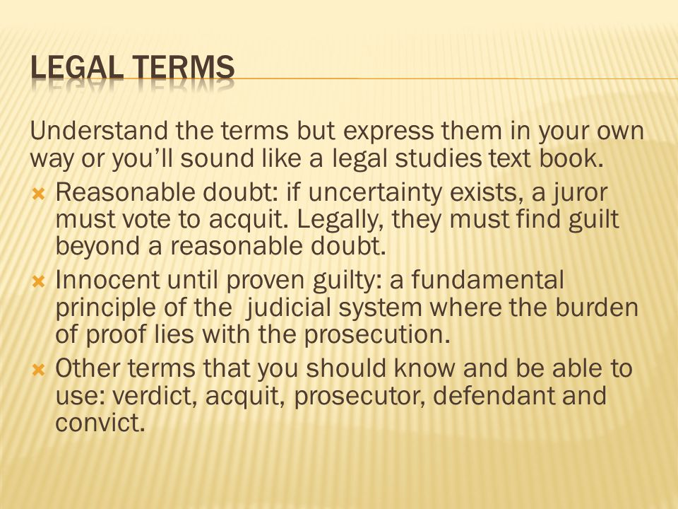 Legal terms Understand the terms but express them in your own way or you'll sound like a legal studies text book.