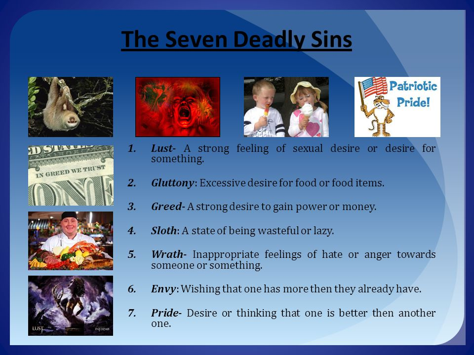 The Seven Deadly Sins Lust- A strong feeling of sexual desire or desire for something. Gluttony: Excessive desire for food or food items.