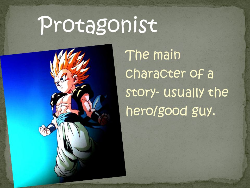 Protagonist The main character of a story- usually the hero/good guy.